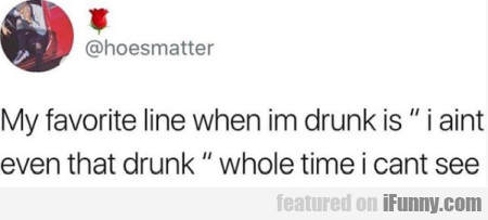 My Favorite Line When Im Drunk Is I Aint Even That