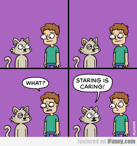 what? staring is caring!