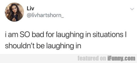 i am SO bad for laughing in situations...