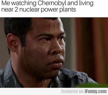 Me watching Chernobyl and living near 2 nuclear
