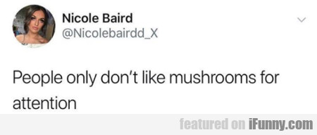 People Only Don't Like Mushrooms For Attention