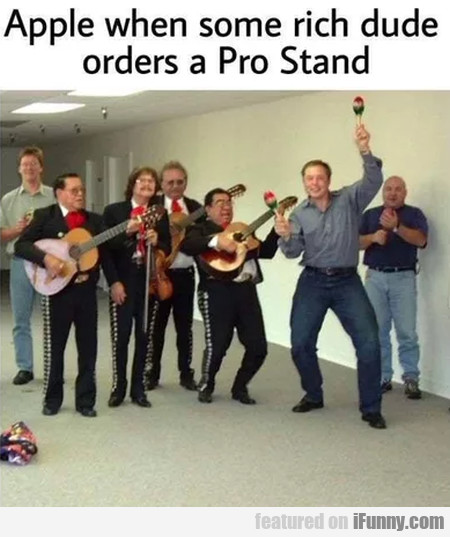 Apple when some rich dude orders a Pro Stand...