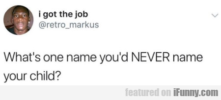 What's One Name You'd Never Name Your Child...