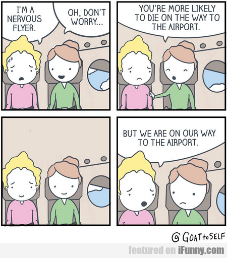 I'm A Nervous Flyer. Oh, Don't Worry...
