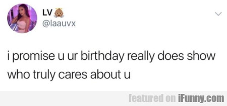 I Promise U Ur Birthday Really Does Show Who...