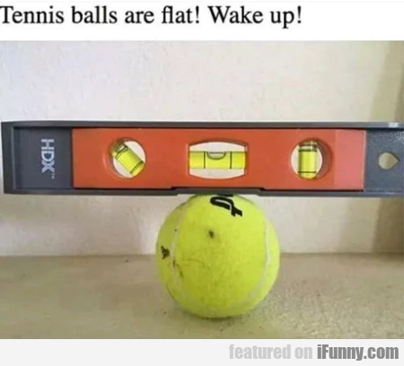 Tennis Balls Are Flat! Wake Up!