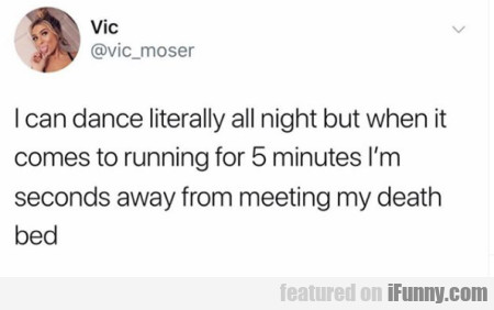 I can dance literally all night but when it comes