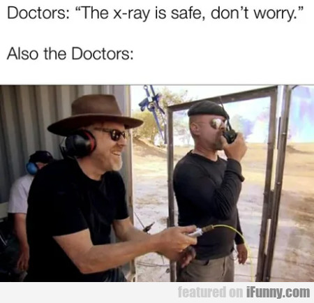 Doctors - The X-ray Is Safe, Don't Worry