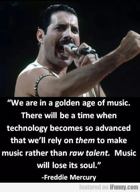 We Are In A Golden Age Of Music. There Will Be...