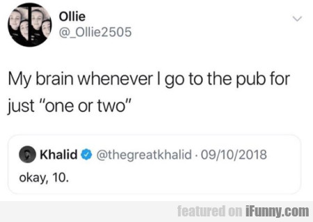 My Brain Whenever I Go To The Pub For Just One...