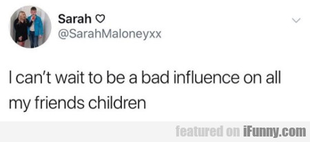 I can't wait to be a bad influence on all my...