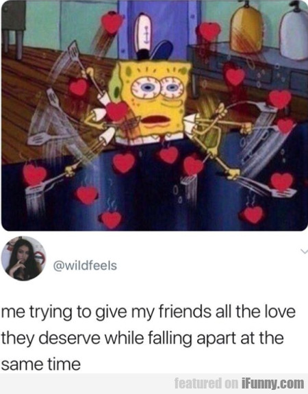 Me trying to give my friends all the love they