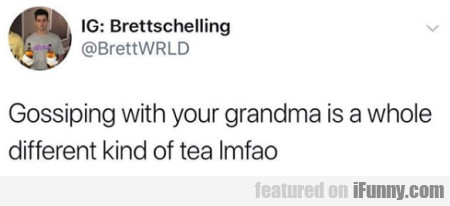Gossiping With Your Grandma Is A Whole Different..