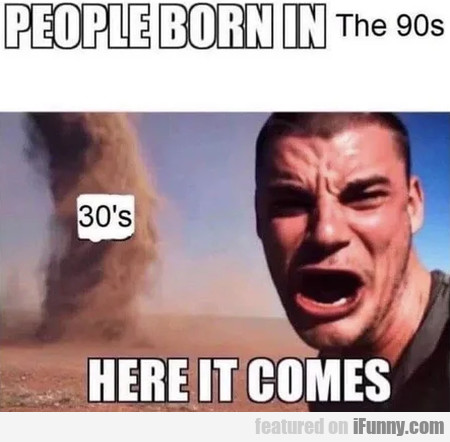 People Born In The 90s - 30s - Here It Comes