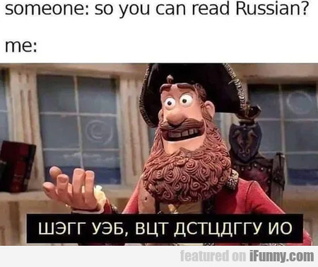 Someone - So you can read Russian - Me...