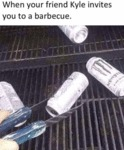 When Your Friend Kyle Invites You To A Barbecue