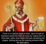 There Is A Catholic Saint Of Beer, Saint Arnold...