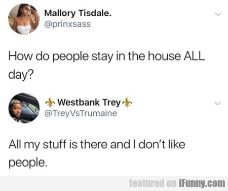 How Do People Stay In The House All Day...
