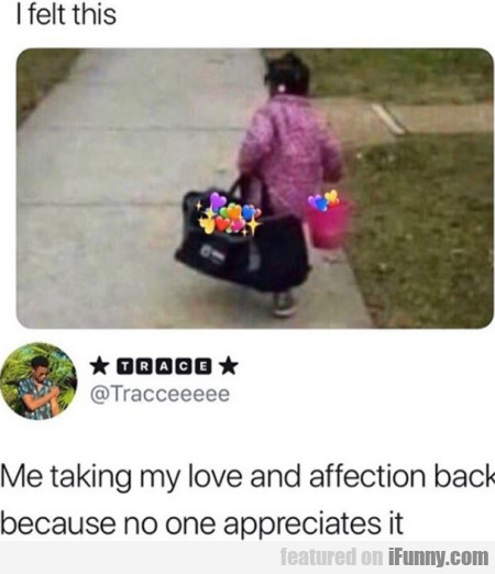 I Felt This - Me Taking My Love And Affection...