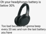 Oh Your Headphones Battery Is Below 30%...
