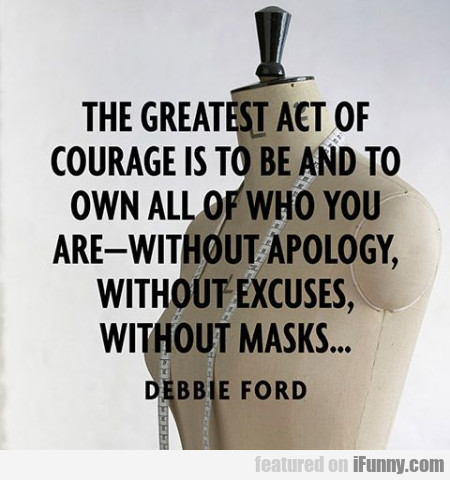 The Greatest Act Of Courage Is To Be And...