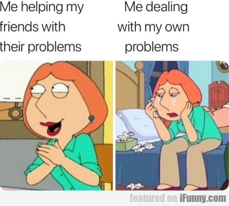 Me helping my friends with their problems