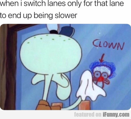 When I Switch Lanes Only For That Lane To End