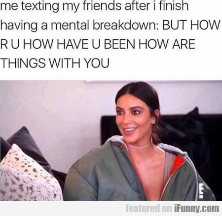 Me Texting My Friends After I Finish Having A...