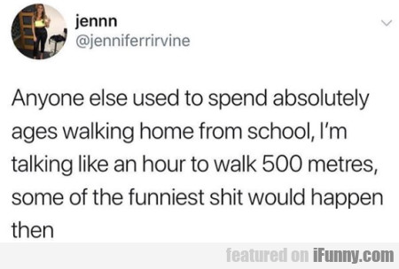 Anyone Else Used To Spend Absolutely Ages Walking