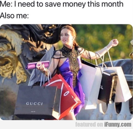 Me - I need to save money this month - Also me