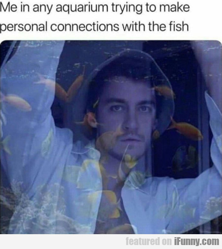 Me in any aquarium trying to make personal...