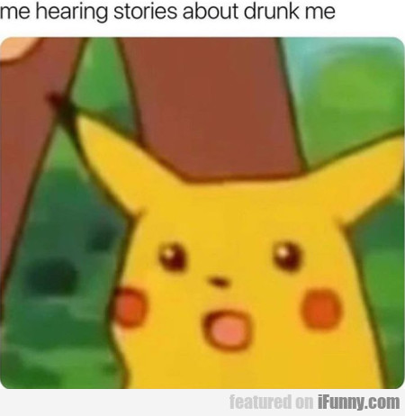 Me Hearing Stories About Drunk Me