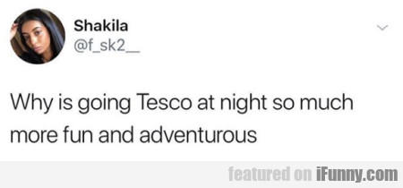 Why Is Going Tesco At Night So Much