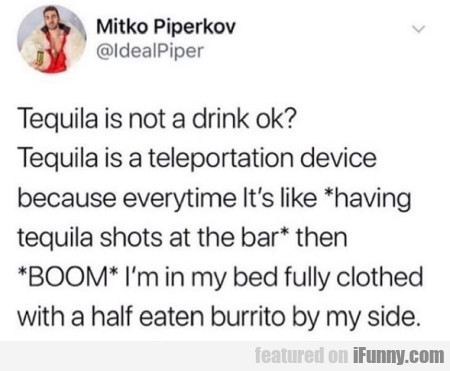 Tequila Is Not A Drink Ok...