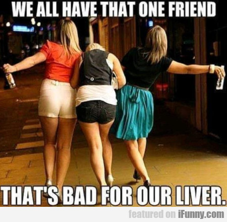 We All Have That One Friend Who Is Bad For Our...