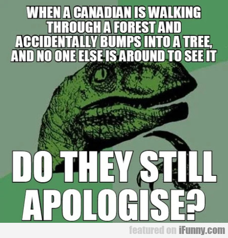 When a canadian is walking through a forest and...