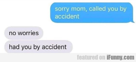 sorry mom, called you by accident