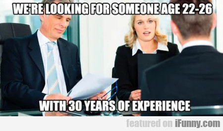We're looking for someone age 22 - 26...