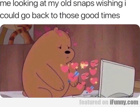 Me Looking At My Old Snaps Wishing I Could...