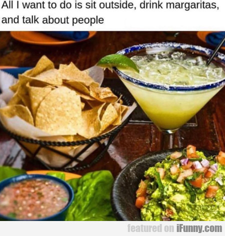 All I want to do is sit outside, drink margaritas
