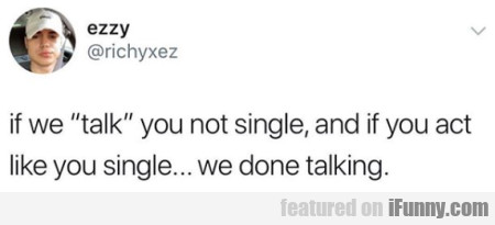 If We Talk You Not Single, And If You Act Like You