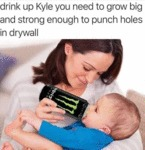 Drink Up Kyle You Need To Grow Big And...
