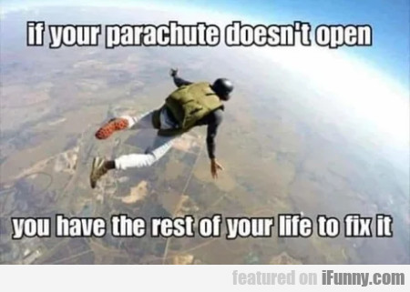 If your parachute doesn't open you have the rest..