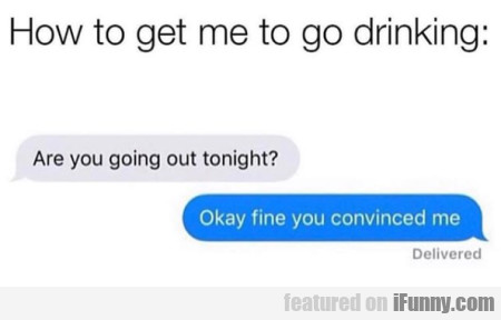 How To Get Me To Go Drinking