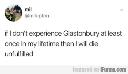 if I don't experience Glastonbury at least