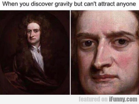 When You Discover Gravity But Can't Attract Anyone