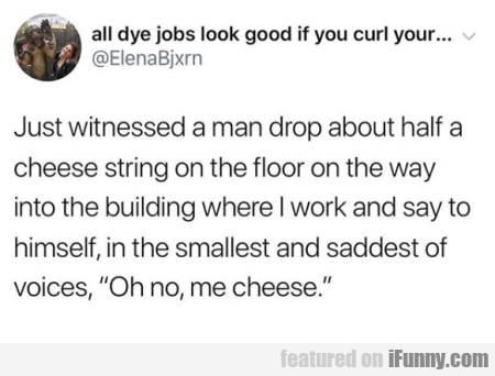 Just Witnessed A Man Drop About Half A Cheese
