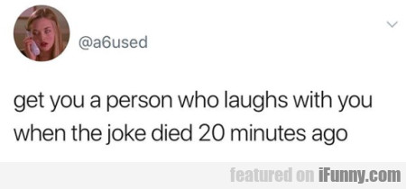 get you a person who laughs with you when...