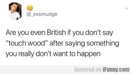 Are You Even British If You Don't Say Touch Wood..