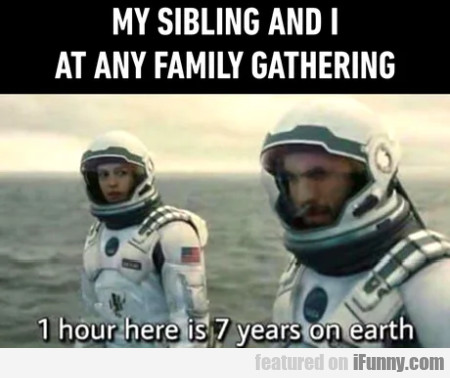 My sibling and I at any family gathering - 1 hour